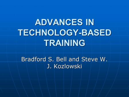 ADVANCES IN TECHNOLOGY-BASED TRAINING Bradford S. Bell and Steve W. J. Kozlowski.