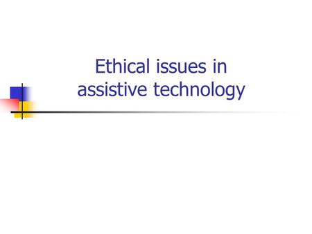 Ethical issues in assistive technology. Outline Introduction and definitions Any conflicts between goals of therapists and engineers? Advantages and disadvantages.