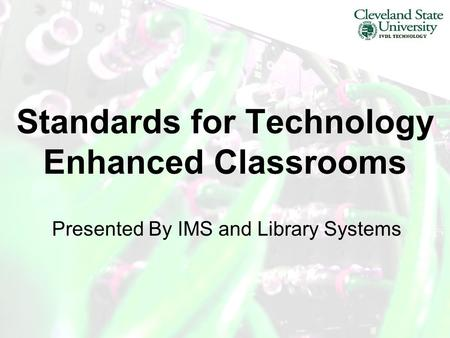 Standards for Technology Enhanced Classrooms Presented By IMS and Library Systems.