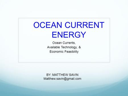 <strong>OCEAN</strong> <strong>CURRENT</strong> ENERGY <strong>Ocean</strong> <strong>Currents</strong>, Available Technology, & Economic Feasibility BY: MATTHEW SAVIN
