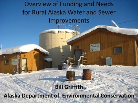 Overview of Funding and Needs for Rural Alaska Water and Sewer Improvements Bill Griffith Alaska Department of Environmental Conservation.