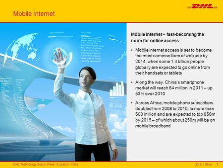 DHL | SlideDHL Technology Sector Week | Location | Date11 Mobile internet – fast-becoming the norm for online access Mobile internet access is set to become.