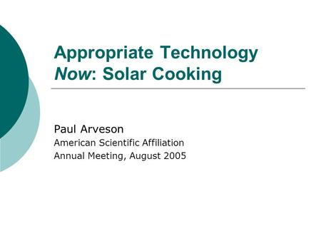 Appropriate Technology Now: Solar Cooking Paul Arveson American Scientific Affiliation Annual Meeting, August 2005.