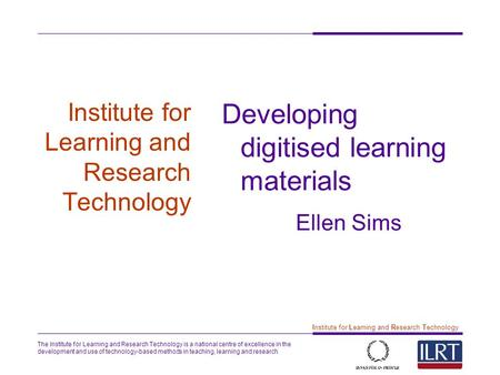 The Institute for Learning and Research Technology is a national centre of excellence in the development and use of technology-based methods in teaching,