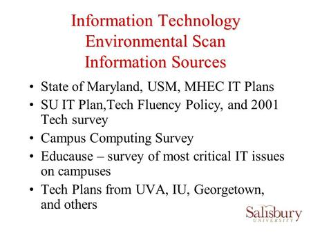 Information Technology Environmental Scan Information Sources State of Maryland, USM, MHEC IT Plans SU IT Plan,Tech Fluency Policy, and 2001 Tech survey.