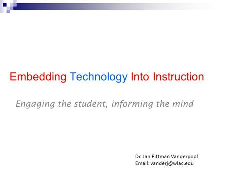 Embedding Technology Into Instruction Engaging the student, informing the mind Dr. Jan Pittman Vanderpool