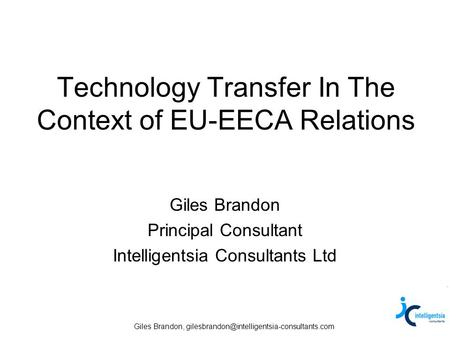 Giles Brandon, Technology Transfer In The Context of EU-EECA Relations Giles Brandon Principal Consultant Intelligentsia.