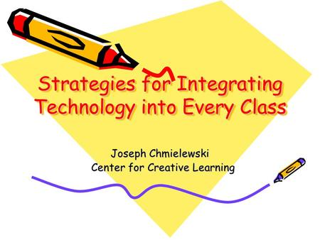 Strategies for Integrating Technology into Every Class Joseph Chmielewski Center for Creative Learning Center for Creative Learning.