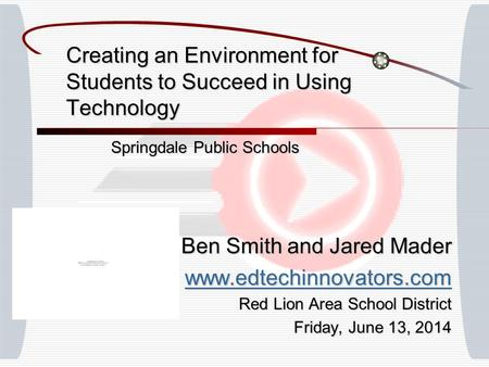 Creating an Environment for Students to Succeed in Using Technology Springdale Public Schools Ben Smith and Jared Mader www.edtechinnovators.com Red Lion.