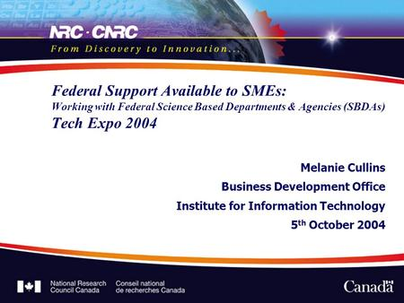 Federal Support Available to SMEs: Working with Federal Science Based Departments & Agencies (SBDAs) Tech Expo 2004 Melanie Cullins Business Development.