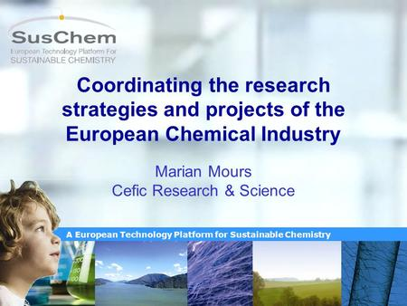 A European Technology Platform for Sustainable Chemistry Coordinating the research strategies and projects of the European Chemical Industry Marian Mours.