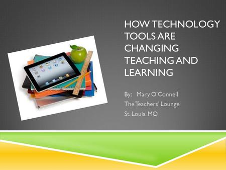 HOW TECHNOLOGY TOOLS ARE CHANGING TEACHING AND LEARNING By: Mary OConnell The Teachers Lounge St. Louis, MO.