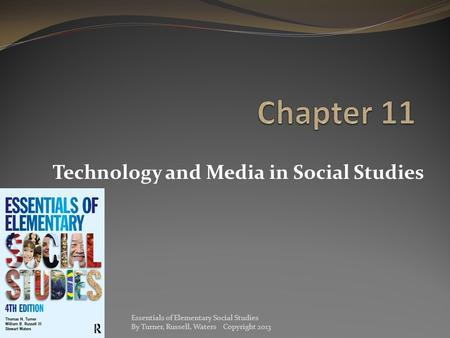 Technology and Media in Social Studies Essentials of Elementary Social Studies By Turner, Russell, Waters Copyright 2013.