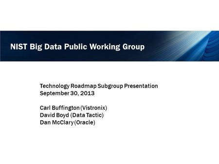 NIST Big Data Public Working Group Technology Roadmap Subgroup Presentation September 30, 2013 Carl Buffington (Vistronix) David Boyd (Data Tactic) Dan.