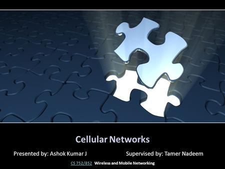 Cellular Networks Presented by: Ashok Kumar J Supervised by: Tamer Nadeem CS 752/852CS 752/852 Wireless and Mobile Networking.