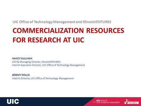 COMMERCIALIZATION RESOURCES FOR RESEARCH AT UIC UIC Office of Technology Management and IllinoisVENTURES NANCY SULLIVAN CEO & Managing Director, IllinoisVENTURES.