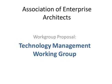 Association of Enterprise Architects Workgroup Proposal: Technology Management Working Group.