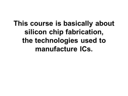 INTRODUCTION. This course is basically about silicon chip fabrication, the technologies used to manufacture ICs.