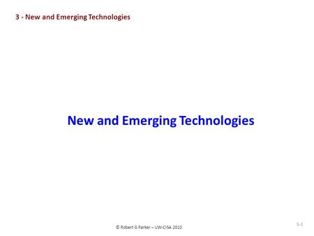 © Robert G Parker – UW-CISA 2010 S-1 New and Emerging Technologies 3 - New and Emerging Technologies.