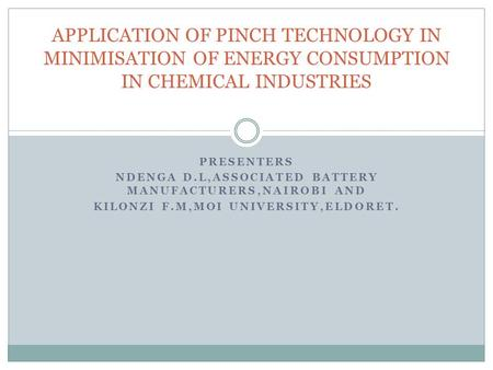 PRESENTERS NDENGA D.L,ASSOCIATED BATTERY MANUFACTURERS,NAIROBI AND KILONZI F.M,MOI UNIVERSITY,ELDORET. APPLICATION OF PINCH TECHNOLOGY IN MINIMISATION.