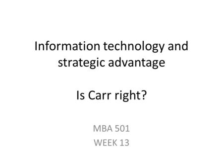 Information technology and strategic advantage Is Carr right? MBA 501 WEEK 13.