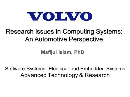 Mafijul Islam, PhD Software Systems, Electrical and Embedded Systems Advanced Technology & Research Research Issues in Computing Systems: An Automotive.