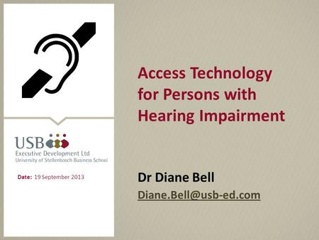 Access Technology for Persons with Hearing Impairment Dr Diane Bell Date: 19 September 2013.