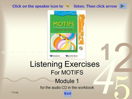 7-5-06 Click on the speaker icon to listen. Then click arrow Listening Exercises For MOTIFS Module 1 for the audio CD in the workbook Exit.