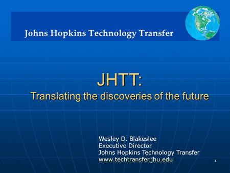 Johns Hopkins Technology Transfer 1 JHTT: Translating the discoveries of the future Translating the discoveries of the future Wesley D. Blakeslee Executive.