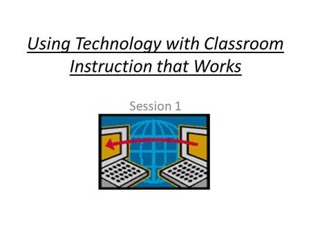 Using Technology with Classroom Instruction that Works Session 1.