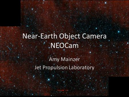 National Aeronautics and Space Administration Jet Propulsion Laboratory California Institute of Technology Near-Earth Object Camera NEOCam Amy Mainzer.