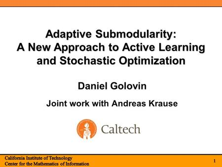 1 Adaptive Submodularity: A New Approach to Active Learning and Stochastic Optimization Joint work with Andreas Krause 1 Daniel Golovin.