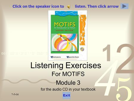 7-5-06 Click on the speaker icon to listen. Then click arrow Listening Exercises For MOTIFS Module 3 for the audio CD in your textbook Exit.