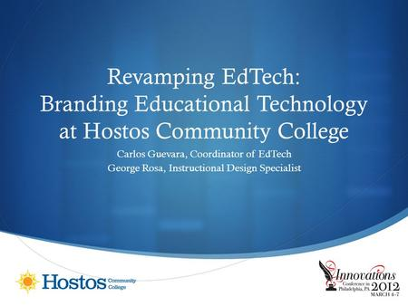 Revamping EdTech: Branding Educational Technology at Hostos Community College Carlos Guevara, Coordinator of EdTech George Rosa, Instructional Design Specialist.