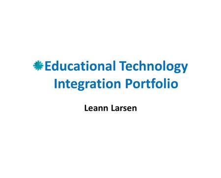 Educational Technology Integration Portfolio Leann Larsen.