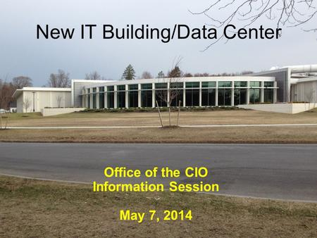 New IT Building/Data Center Office of the CIO Information Session May 7, 2014.