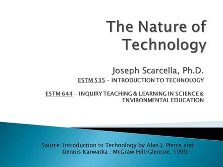 Joseph Scarcella, Ph.D. ESTM 535 - INTRODUCTION TO TECHNOLOGY ESTM 644 - INQUIRY TEACHING & LEARNING IN SCIENCE & ENVIRONMENTAL EDUCATION Source: Introduction.