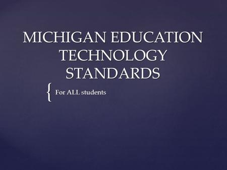 { MICHIGAN EDUCATION TECHNOLOGY STANDARDS For ALL students.