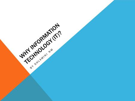 WHY INFORMATION TECHNOLOGY (IT)? BY DHLAMINI NM. IMPORTANCE OF INFORMATION TECHNOLOGY The convenience and effectiveness of computers has increased their.