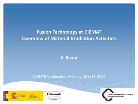 Fusion Technology at CIEMAT Overview of Material Irradiation Activities A. Ibarra RaDIATE Collaboration Meeting. May 19, 2014.
