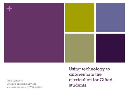 + Using technology to differentiate the curriculum for Gifted students Judy Lymbery GATE/e-learning advisor Victoria University, Wellington.