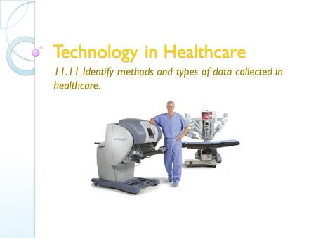Technology in Healthcare 11.11 Identify methods and types of data collected in healthcare.