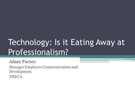 Technology: Is it Eating Away at Professionalism? Adam Parnes Manager Employee Communications and Development NRECA.