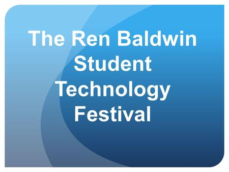 The Ren Baldwin Student Technology Festival. Purpose To showcase authentic technology integration of student work from the classroom. To honor Ren Baldwin.