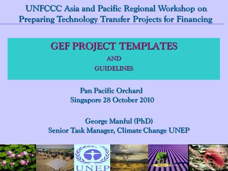 GEF PROJECT TEMPLATES ANDGUIDELINES George Manful (PhD) Senior Task Manager, Climate Change UNEP UNFCCC Asia and Pacific Regional Workshop on Preparing.