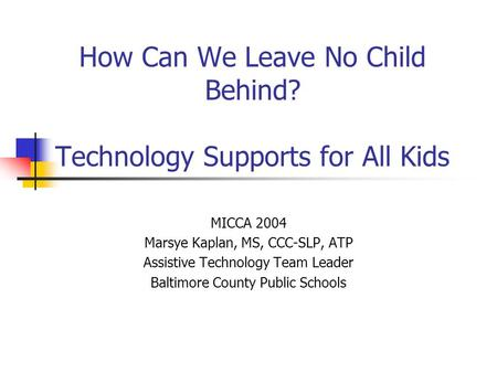 How Can We Leave No Child Behind? Technology Supports for All Kids MICCA 2004 Marsye Kaplan, MS, CCC-SLP, ATP Assistive Technology Team Leader Baltimore.