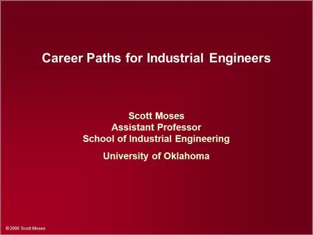 © 2000 Scott Moses Career Paths for Industrial Engineers Scott Moses Assistant Professor School of Industrial Engineering University of Oklahoma.
