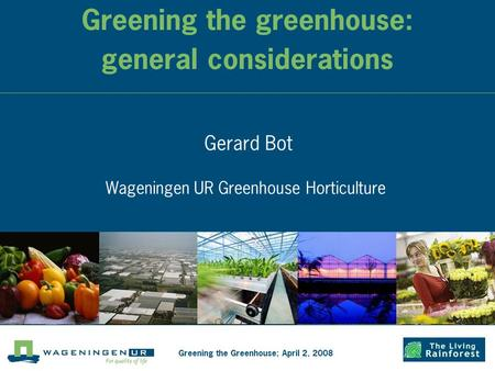 Greening the greenhouse: general considerations Gerard Bot Wageningen UR Greenhouse Horticulture Greening the Greenhouse; April 2, 2008.