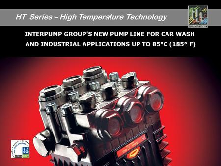 HT Series – High Temperature Technology 1 INTERPUMP GROUPS NEW PUMP LINE FOR CAR WASH AND INDUSTRIAL APPLICATIONS UP TO 85°C (185° F)