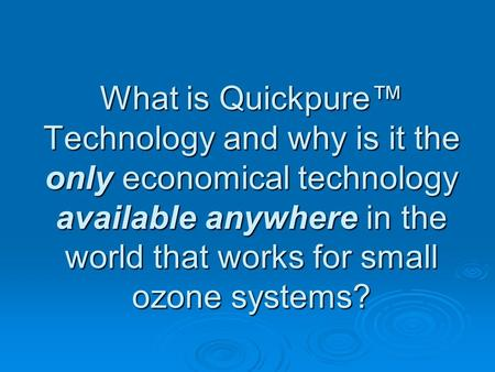 What is Quickpure Technology and why is it the only economical technology available anywhere in the world that works for small ozone systems?